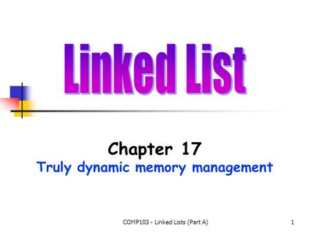 COMP103 - Linked Lists (Part A)1 Chapter 17 Truly dynamic memory management.