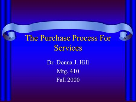 The Purchase Process For Services Dr. Donna J. Hill Mtg. 410 Fall 2000.
