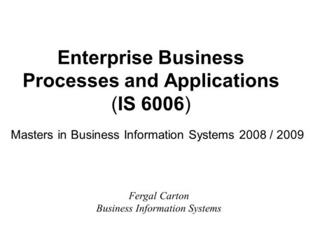 Enterprise Business Processes and Applications (IS 6006) Masters in Business Information Systems 2008 / 2009 Fergal Carton Business Information Systems.