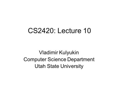 CS2420: Lecture 10 Vladimir Kulyukin Computer Science Department Utah State University.