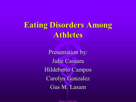 Eating Disorders Among Athletes Presentation by: Julie Cassara Hildeberto Campos Carolyn Gonzalez Gus M. Lasam Return to main page Return to main page.
