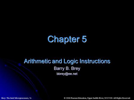 © 2006 Pearson Education, Upper Saddle River, NJ 07458. All Rights Reserved.Brey: The Intel Microprocessors, 7e Chapter 5 Arithmetic and Logic Instructions.