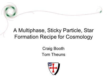 A Multiphase, Sticky Particle, Star Formation Recipe for Cosmology Craig Booth Tom Theuns.