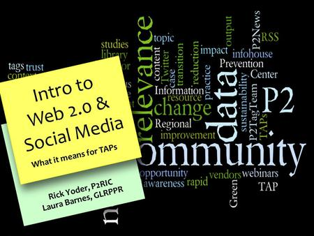 Intro to Web 2.0 & Social Media What it means for TAPs Rick Yoder, P2RIC Laura Barnes, GLRPPR.