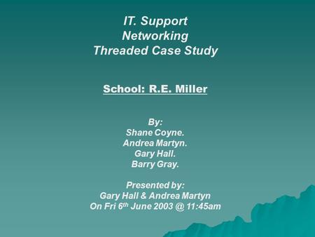 IT. Support Networking Threaded Case Study School: R.E. Miller By: Shane Coyne. Andrea Martyn. Gary Hall. Barry Gray. Presented by: Gary Hall & Andrea.