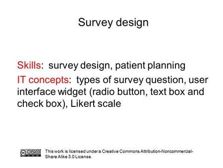 Survey design This work is licensed under a Creative Commons Attribution-Noncommercial- Share Alike 3.0 License. Skills: survey design, patient planning.