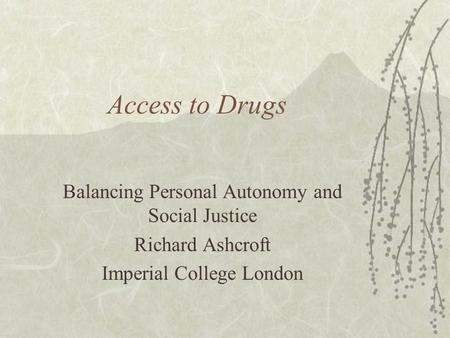 Access to Drugs Balancing Personal Autonomy and Social Justice Richard Ashcroft Imperial College London.