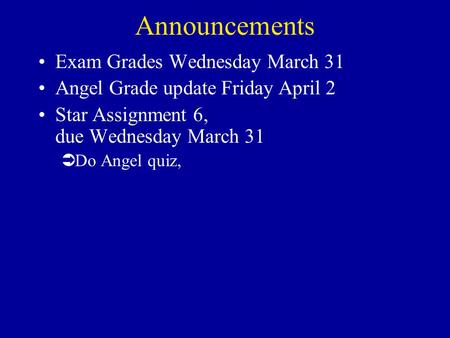 Announcements Exam Grades Wednesday March 31 Angel Grade update Friday April 2 Star Assignment 6, due Wednesday March 31 ÜDo Angel quiz,