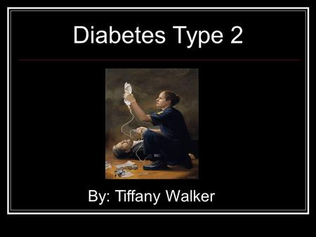 Diabetes Type 2 By: Tiffany Walker What is Type 2 Diabetes? Body will not produce enough insulin Cells can ignore the insulin b/c they don't recognize.