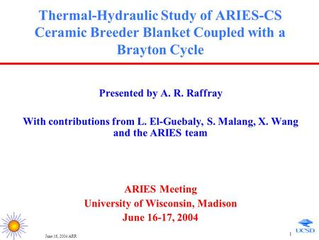 June 16, 2004/ARR 1 Thermal-Hydraulic Study of ARIES-CS Ceramic Breeder Blanket Coupled with a Brayton Cycle Presented by A. R. Raffray With contributions.