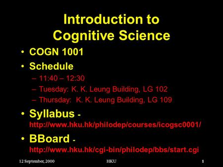 1 12 September, 2000HKU Introduction to Cognitive Science COGN 1001 Schedule –11:40 – 12:30 –Tuesday: K. K. Leung Building, LG 102 –Thursday: K. K. Leung.