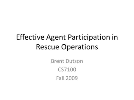 Effective Agent Participation in Rescue Operations Brent Dutson CS7100 Fall 2009.