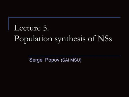 Lecture 5. Population synthesis of NSs Sergei Popov (SAI MSU)