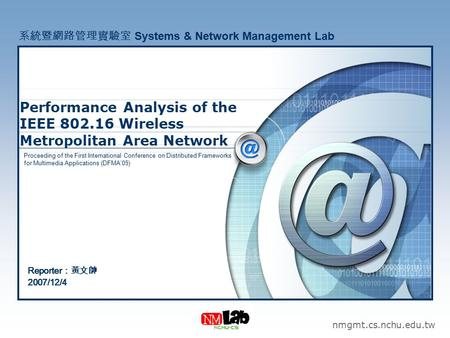 Performance Analysis of the IEEE 802.16 Wireless Metropolitan Area Network nmgmt.cs.nchu.edu.tw 系統暨網路管理實驗室 Systems & Network Management Lab Reporter :黃文帥.