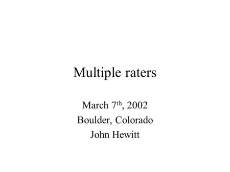 Multiple raters March 7 th, 2002 Boulder, Colorado John Hewitt.