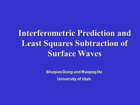 Interferometric Prediction and Least Squares Subtraction of Surface Waves Shuqian Dong and Ruiqing He University of Utah.