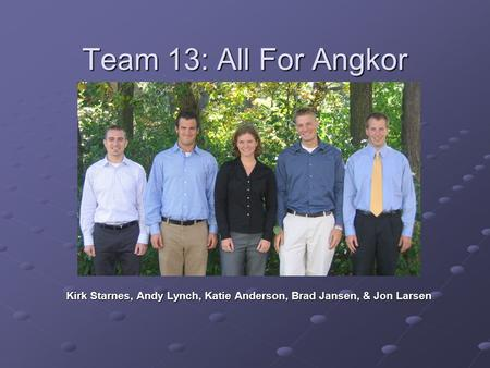 Team 13: All For Angkor Kirk Starnes, Andy Lynch, Katie Anderson, Brad Jansen, & Jon Larsen.