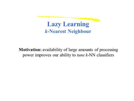 Lazy Learning k-Nearest Neighbour Motivation: availability of large amounts of processing power improves our ability to tune k-NN classifiers.