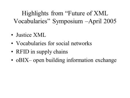 "Highlights from ""Future of XML Vocabularies"" Symposium –April 2005 Justice XML Vocabularies for social networks RFID in supply chains oBIX– open building."