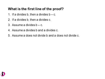 What is the first line of the proof? 1.If a divides b, then a divides b – c. 2.If a divides b, then a divides c. 3.Assume a divides b – c. 4.Assume a divides.