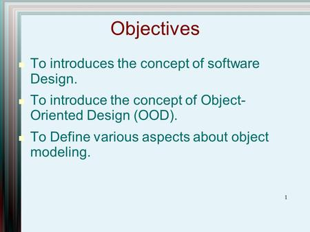 1 Objectives To introduces the concept of software Design. To introduce the concept of Object- Oriented Design (OOD). To Define various aspects about object.