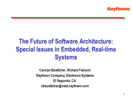 1 The Future of Software Architecture: Special Issues in Embedded, Real-time Systems Carolyn Boettcher, Richard Falcioni Raytheon Company, Electronic Systems.