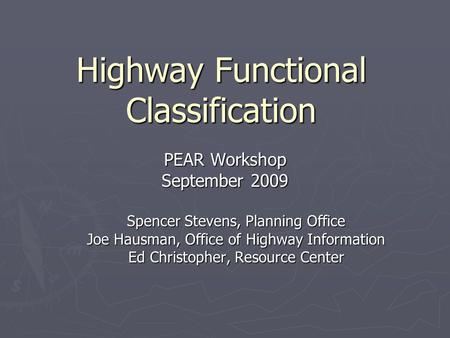 Highway Functional Classification PEAR Workshop September 2009 Spencer Stevens, Planning Office Joe Hausman, Office of Highway Information Ed Christopher,