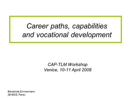 Bénédicte Zimmermann (EHESS, Paris) CAP-TLM Workshop Venice, 10-11 April 2008 Career paths, capabilities and vocational development.