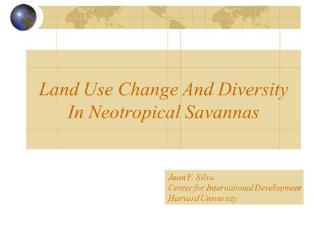 Land Use Change And Diversity In Neotropical Savannas Juan F. Silva Center for International Development Harvard University.