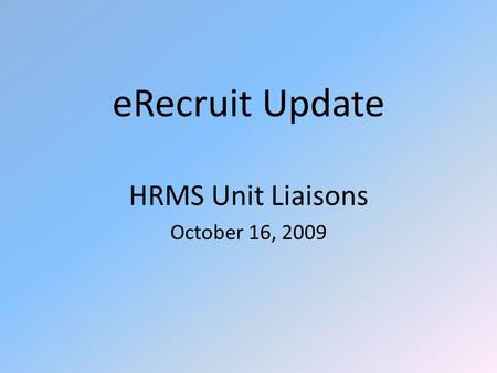 ERecruit Update HRMS Unit Liaisons October 16, 2009.