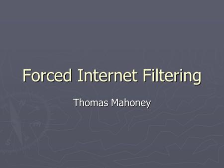 Forced Internet Filtering Thomas Mahoney. Internet Filtering ► Techniques  Technical blocking  Search result removal  Take-Down  Self-Censorship ►