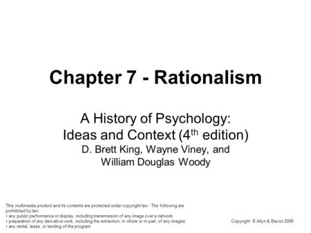 Copyright © Allyn & Bacon 2008 Chapter 7 - Rationalism A History of Psychology: Ideas and Context (4 th edition) D. Brett King, Wayne Viney, and William.