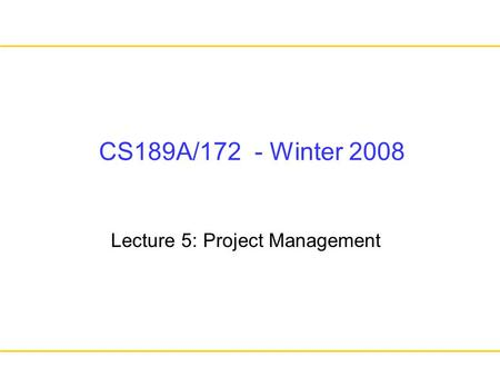 CS189A/172 - Winter 2008 Lecture 5: Project Management.