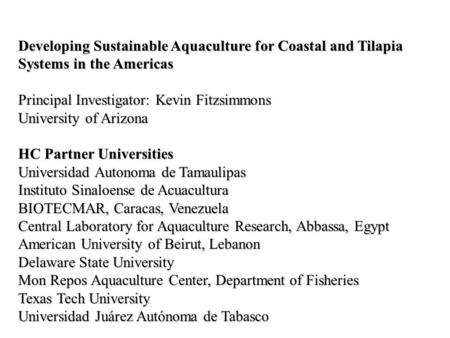 Developing Sustainable Aquaculture for Coastal and Tilapia Systems in the Americas Principal Investigator: Kevin Fitzsimmons University of Arizona HC Partner.