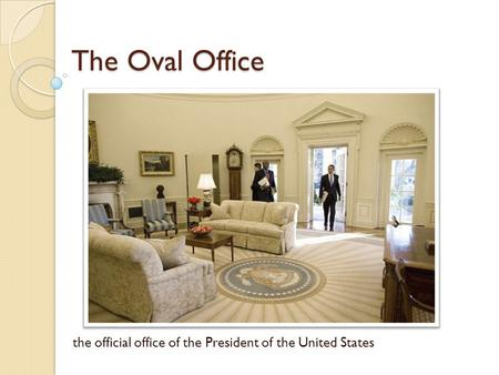 The Oval Office the official office of the President of the United States.