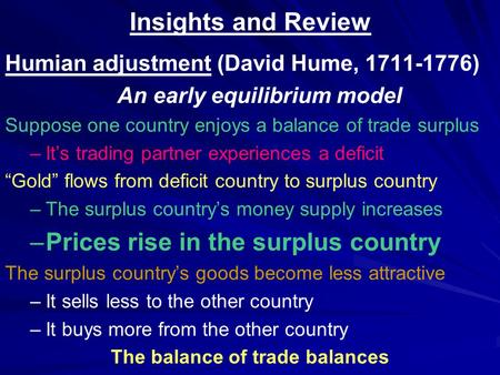 Insights and Review Humian adjustment (David Hume, 1711-1776) An early equilibrium model Suppose one country enjoys a balance of trade surplus – –It's.