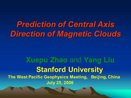 Prediction of Central Axis Direction of Magnetic Clouds Xuepu Zhao and Yang Liu Stanford University The West Pacific Geophysics Meeting, Beijing, China.