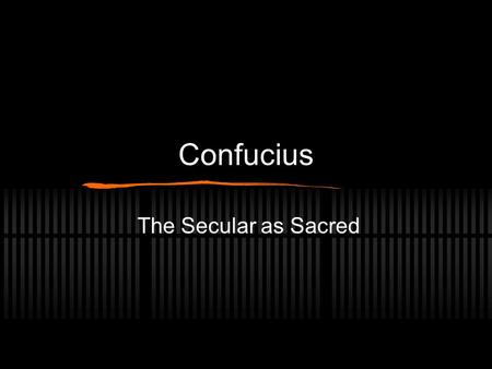 Confucius The Secular as Sacred. Confucius, the man Not a successful politician. Not an atheist. Not well known in his lifetime. Not much actually known.
