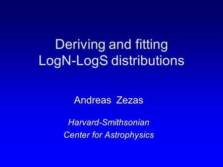Deriving and fitting LogN-LogS distributions Andreas Zezas Harvard-Smithsonian Center for Astrophysics.