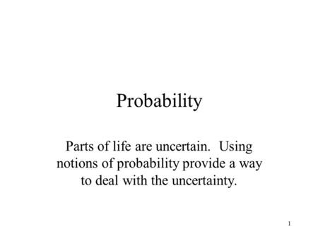 1 Probability Parts of life are uncertain. Using notions of probability provide a way to deal with the uncertainty.