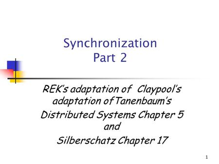 1 Synchronization Part 2 REK's adaptation of Claypool's adaptation ofTanenbaum's Distributed Systems Chapter 5 and Silberschatz Chapter 17.