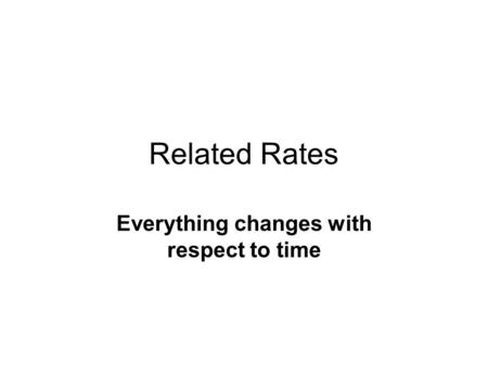 Related Rates Everything changes with respect to time.