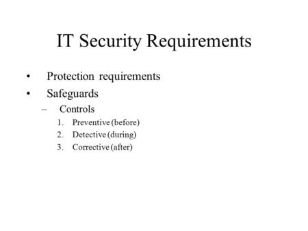IT Security Requirements Protection requirements Safeguards –Controls 1.Preventive (before) 2.Detective (during) 3.Corrective (after)