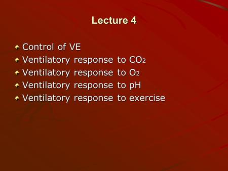 Lecture 4 Control of VE Ventilatory response to CO 2 Ventilatory response to O 2 Ventilatory response to pH Ventilatory response to exercise.
