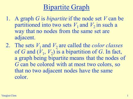 Yangjun Chen 1 Bipartite Graph 1.A graph G is bipartite if the node set V can be partitioned into two sets V 1 and V 2 in such a way that no nodes from.