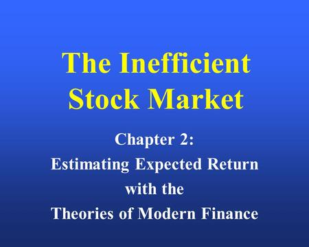 The Inefficient Stock Market Chapter 2: Estimating Expected Return with the Theories of Modern Finance.