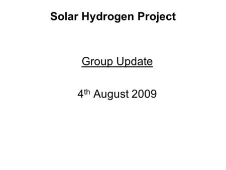 Solar Hydrogen Project Group Update 4 th August 2009.