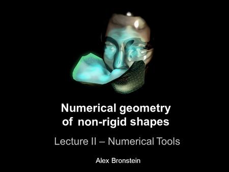 1 Numerical geometry of non-rigid shapes Lecture II – Numerical Tools Numerical geometry of shapes Lecture II – Numerical Tools non-rigid Alex Bronstein.