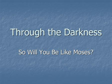 "Through the Darkness So Will You Be Like Moses?. Through the Darkness Our Theme Verse: ""He made known his ways unto Moses, his acts unto the children."