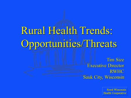 Rural Wisconsin Health Cooperative Tim Size Executive Director RWHC Sauk City, Wisconsin Rural Health Trends: Opportunities/Threats.